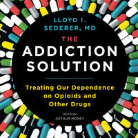 The Addiction Solution: Treating Our Dependence on Opioids and Other Drugs - Lloyd Sederer