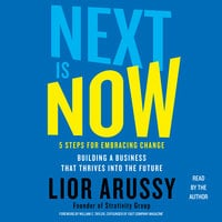 Next Is Now: 5 Steps for Embracing Change – Building a Business that Thrives into the Future - Lior Arussy
