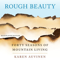 Rough Beauty: Forty Seasons of Mountain Living - Karen Auvinen