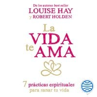 La vida te ama - Louise L. Hay, Robert Holden