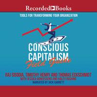 Conscious Capitalism Field Guide - Raj Sisodia,Jessica Agneessens,Thomas Eckschmidt,Haley Rushing,Timothy Henry