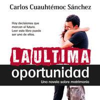 La última oportunidad - Carlos Cuauhtémoc Sánchez