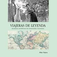 Viajeras de leyenda. Aventuras asombrosas de trotamundos victorianas - Pilar Tejera Osuna