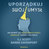 Uporządkuj swój umysł. Jak pozbyć się negatywnych myśli, odnaleźć spokój i szczęście - S.J. Scott, Barrie Davenport