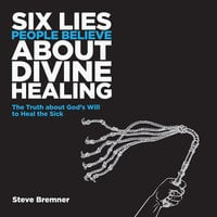 6 Lies People Believe About Divine Healing - Steve Bremner