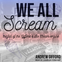 We All Scream: The Fall of the Gifford's Ice Cream Empire - Andrew Gifford