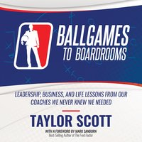 Ballgames To Boardrooms: Leadership, Business, and Life Lessons From Our Coaches We Never Knew We Needed - Taylor Scott