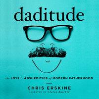 Daditude: The Joys & Absurdities of Modern Fatherhood - Chris Erskine