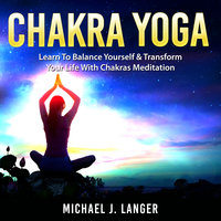 Chakra Yoga: Learn To Balance Yourself & Transform Your Life With Chakras Meditation - Michael J. Langer