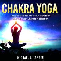 Chakra Yoga: Learn To Balance Yourself & Transform Your Life With Chakras Meditation - Michael J. Langer