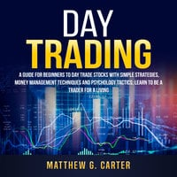 Day Trading: A Guide For Beginners To Day Trade Stocks With Simple Strategies, Money Management Techniques And Psychology Tactics; Learn To Be A Trader For A Living - Matthew G. Carter