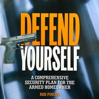 Defend Yourself: A Comprehensive Security Plan for the Armed Homeowner - Rob Pincus