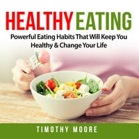 Healthy Eating: Powerful Eating Habits That Will Keep You Healthy & Change Your Life - Timothy Moore