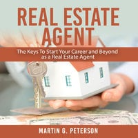 Real Estate Agent: The Keys To Start Your Career and Beyond as a Real Estate Agent - Martin G. Peterson