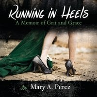 Running in Heels: A Memoir of Grit and Grace - Mary A. Pérez