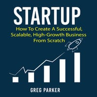 Startup: How To Create A Successful, Scalable, High-Growth Business From Scratch - Greg Parker