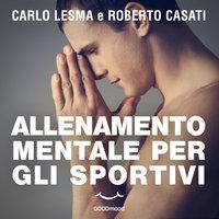 Allenamento mentale per gli sportivi - Carlo Lesma, Roberto Casati
