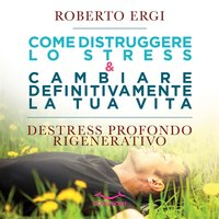 Come distruggere lo stress e cambiare definitivamente la tua vita - Roberto Ergi