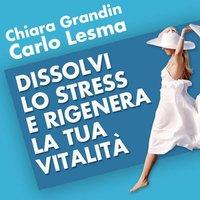 Dissolvi lo stress e rigenera la tua vitalità - Carlo Lesma, Chiara Grandin
