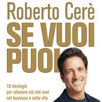 Se vuoi puoi. 10 strategie per ottenere ciò che vuoi nel business e nella vita - Roberto Cerè