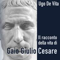 Il racconto della vita di Gaio Giulio Cesare - Ugo De Vita