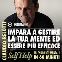 Impara a gestire la tua mente ed essere più efficace - Claudio Belotti