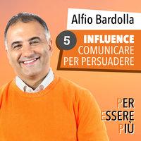 Influence. Comunicare per persuadere - Alfio Bardolla