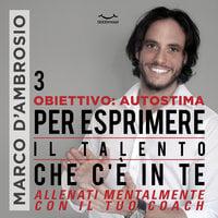 Obiettivo: Autostima 3. Per esprimere il Talento che c'è in te - Marco D'Ambrosio