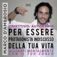 Obiettivo: Autostima 1. Per essere protagonista indiscusso della tua vita - Marco D'Ambrosio