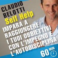 Self Help. Impara a raggiungere i tuoi obiettivi con l'impegno e l'autodisciplina - Claudio Belotti