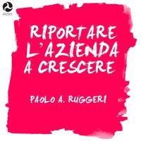 Riportare l'azienda a crescere - Paolo A. Ruggeri