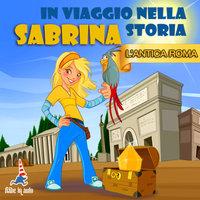 Sabrina in viaggio nella storia. L'antica Roma - Paola Ergi