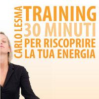 Training: 30 minuti per riscoprire la tua energia - Carlo Lesma