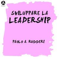 Sviluppare la leadership - Paolo A. Ruggeri