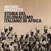 Storia del colonialismo italiano in Africa - Antonio Bincoletto