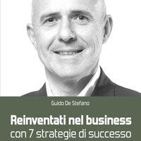 Reinventati nel business con 7 strategie di successo - Guido De Stefano