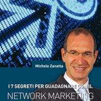 I 7 segreti per guadagnare con il network marketing - Michele Zanatta