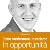 Come trasformare un reclamo in opportunità - Adriano Gall