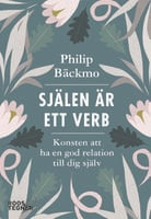 Själen är ett verb : Konsten att ha en god relation till dig själv - Philip Bäckmo