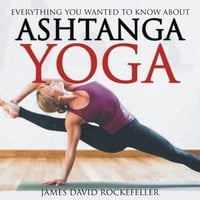 Everything You Wanted to Know About Ashtanga Yoga - James David Rockefeller