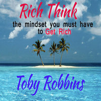 Rich Think - The Mindset you must have to get Rich - Toby Robbins