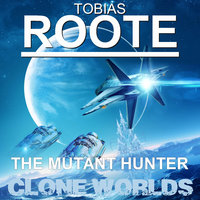 The Mutant Hunter: Clone Worlds - Tobias Roote