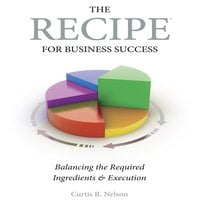 The Recipe For Business Success - Curtis R. Nelson