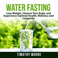 Water Fasting: Lose Weight, Cleanse Your Body, and Experience Optimal Health, Wellness and Longevity