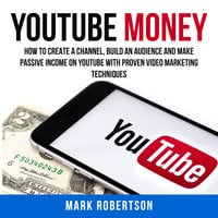 Youtube Money: How To Create a Channel, Build an Audience and Make Passive Income on YouTube With Proven Video Marketing Techniques - Mark Robertson