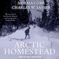 Arctic Homestead: The True Story of One Family's Survival and Courage in the Alaskan Wilds - Charles W. Sasser, Norma Cobb