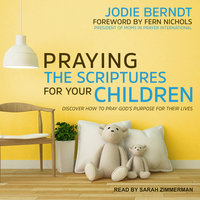 Praying the Scriptures for Your Children: Discover How to Pray God's Purpose for Their Lives - Jodie Berndt