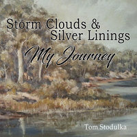 Storm Clouds & Silver Linings: My Journey - Tom Stodulka