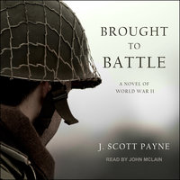 Brought To Battle: A Novel of World War II - J. Scott Payne