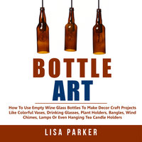 Bottle Art: How To Use Empty Wine Glass Bottles To Make Decor Craft Projects Like Colorful Vases, Drinking Glasses, Plant Holders, Bangles, Wind Chimes, Lamps Or Even Hanging Tea Candle Holders - Lisa Parker
